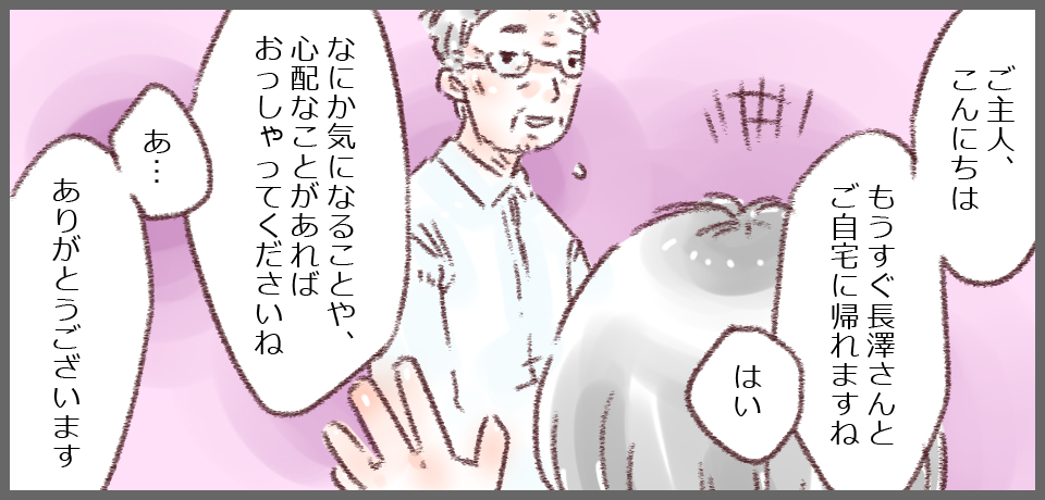「ご主人こんにちは。もう直ぐ長澤さんとご自宅に帰れますね」「何か気になることや心配なことがあればおっしゃってくださいね」「あ・・・あありがとうございます」