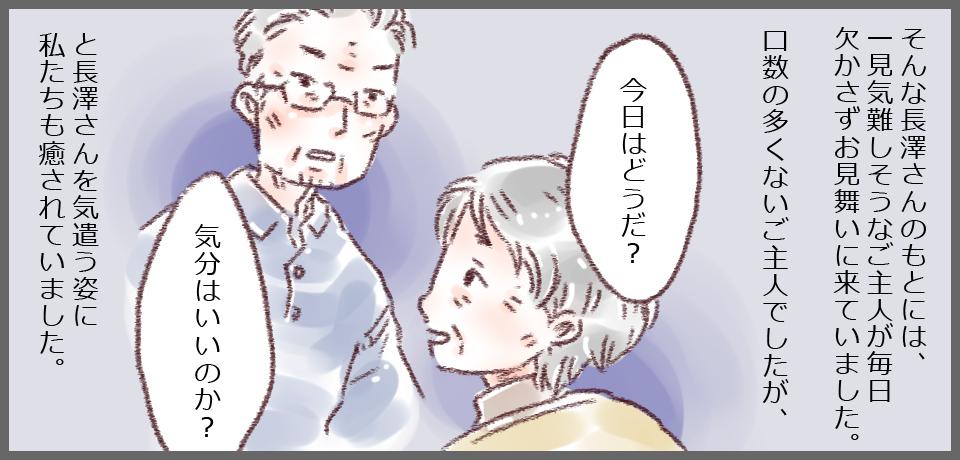 そんな長澤さんのもとには、一見難しそうなご主人が毎日お見舞いにきていました。口数の多くないご主人でしたが、「今日はどうだ?」「気分はいいのか?」と長澤さんを気遣う姿に私たちも癒されていました。