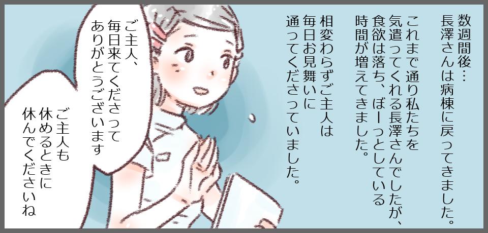 数週間後・・・長澤さんは病棟に戻ってきました。これまで通り私たちを気遣ってくれる長澤さんでしたが、食欲は落ち、ぼーっとしている時間が増えました。相変わらずご主人は毎日お見舞いに通ってくださいました。「ご主人、毎日通ってくださってありがとうございます ご主人も休める時に休んでくださいね」
