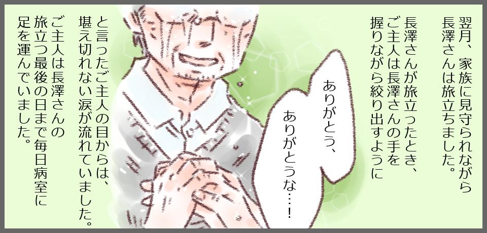 翌月、家族に見守られながら長澤さんは旅立ちました。長澤さんが旅立ったとき、ご主人は長澤さんの手を握りながら絞りだすように「ありがとう、ありがとうな・・・!」といったご主人の目からは堪えきれない涙が流れていました。ご主人は長澤さんの旅立つ最後の日まで毎日病室に足を運んでいました。
