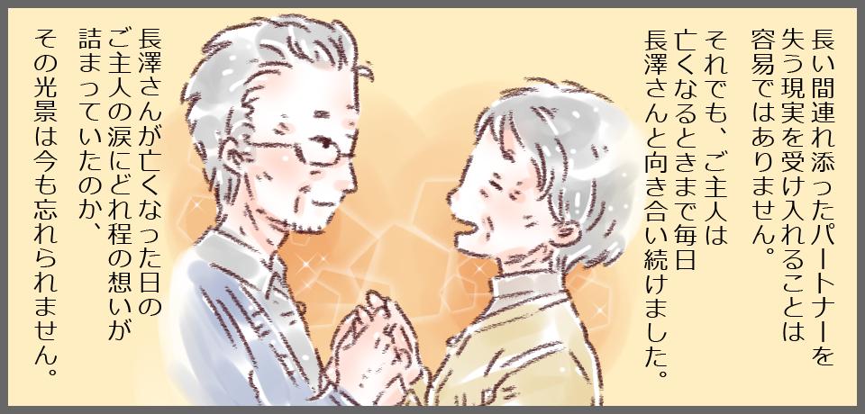 長い間連れ添ったパートナーを失う現実を受け入れることは容易ではありません。それでも、ご主人は亡くなる時まで毎日長澤さんと向き合い続けました。長澤さんが亡くなった日のご主人の涙にどれだけの想いが詰まっていたのか、その光景は今でも忘れられません。