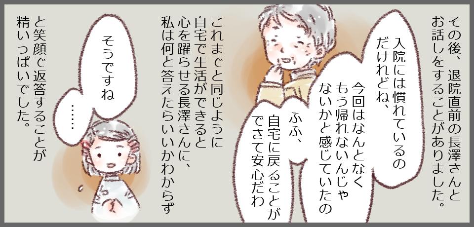 その後退院直前の長澤さんとお話する機会がありました。「入院には慣れているのだけれどね、今回はなんとなくもう帰れないんじゃないかと感じていたの ふふ、自宅に戻ることができて安心だわ」これまでと同じように自宅で生活できると、心を踊らせる長澤さんに、私は何と答えていいかわからず「そうですね・・・」と笑顔で返答することが精いっぱいでした。