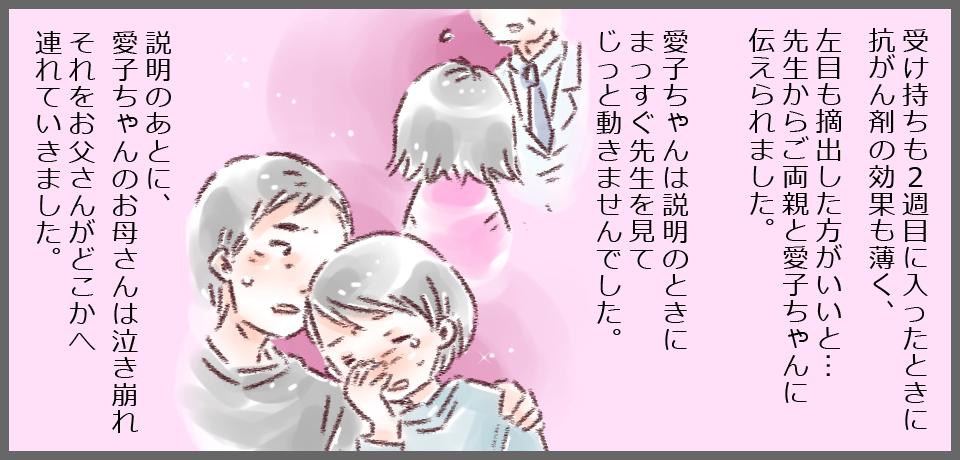 受け持ちも2週目に入ったとき、抗癌剤の効果も薄く、左目も摘出した方がいいと・・・先生からご両親と愛子ちゃんに伝えられました。愛子ちゃんは説明のとき真っ直ぐ先生を見てじっと動きませんでした。説明のあと愛子ちゃんのお母さんは泣き崩れそれをお母さんがどこかへ連れて行きました