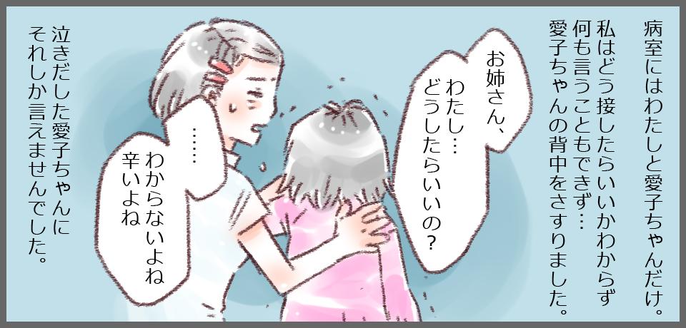 病室には私と愛子ちゃんだけ。私はどう接していいかわからず何もいうことができず・・・愛子ちゃんの背中をさすりました。「お姉さん私どうしたらいいの・・・?」「・・・わからないよね辛いよね」泣き出した愛子ちゃんにそれしか言えませんでした。