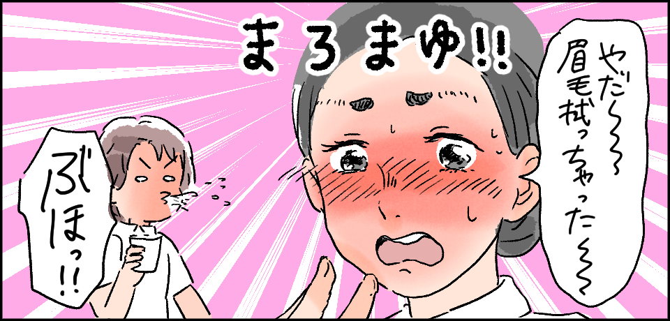 「やだー眉毛拭っちゃった〜」まろまゆ!!「ぶほっ!!」