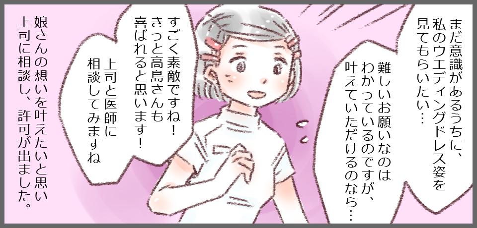 「まだ意識があるうちに、私のウエディングドレス姿をみてもらいたい・・・難しいお願いなのはわかっているのですが、叶えていただけるのなら・・・」「素敵ですね!きっと高島さんも喜ばれると思います!上司と医師に相談してみますね」娘さんの思いを叶えたいと思い上司に相談し、許可が出ました。