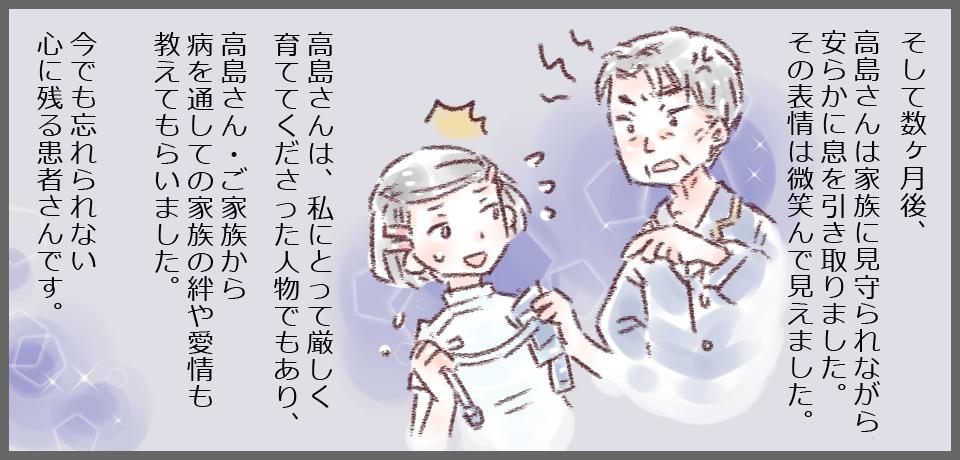 そして数ヶ月後、高島さんは家族に見守られながら安らかに息を引き取りました。その表情は微笑んで見えました。高島さんは私にとって厳しく育てて下さった人物であり、高島さん・ご家族から病を通しての家族の絆や愛情も教えてもらいました。今でも忘れられない心に残る患者さんです。