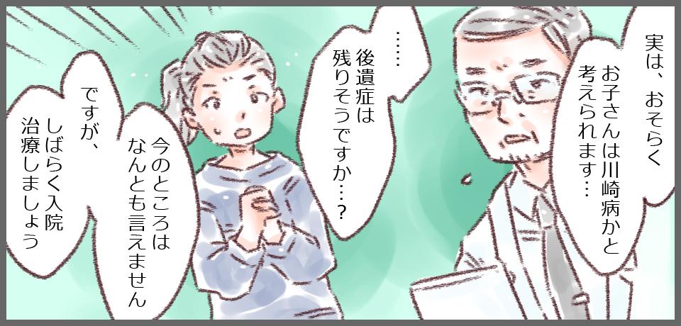 「実は、おそらくお子さんは川崎病かと考えられます・・・」「・・・後遺症は残りそうですか?」「今のところなんともありません ですが、しばらく入院治療しましょう」