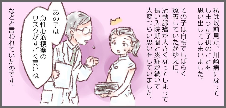 私は以前見た、川崎病になってしまった子供のことを思い出してしまいました。そのこは自宅でしばらく療養していたがゆえに、冠動脈瘤が大きくなってしまって長い入院期間と炎症がつづいて大変辛い思いをしていました。「あの子は急性心筋梗塞のリスクがすごく高いね」などと言われていたのです。