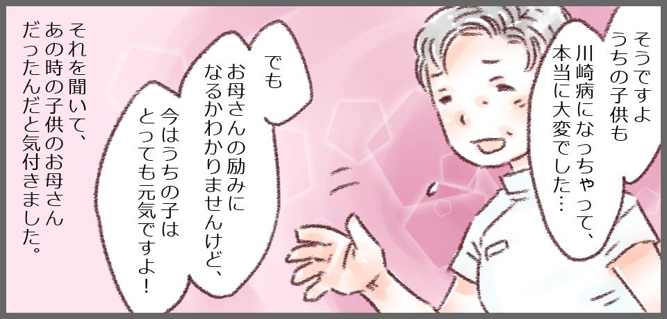 「そうですようちの子も川崎病になっちゃって大変でした・・・」「でもお母さんの励みになるかわかりませんけど、今はうちの子はとっても元気ですよ!」それを聞いて、あの時の子供のお母さんだったんだと気付きました。