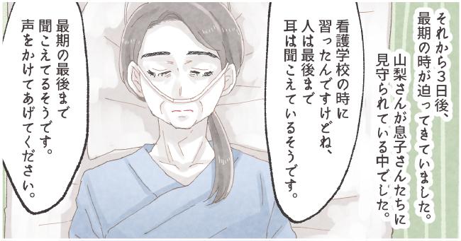 それから3日後、最期の時が迫ってきていました。山梨さんが息子さんたちに見守られている中でした。私「看護学校の時に習ったんですけどね、人は最後まで耳は聞こえているそうです。最期の最後まで聞こえてるそうです。声をかけてあげてください。」