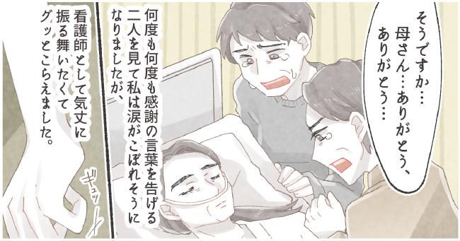 息子「そうですか。...母さん...ありがとう、ありがとう...」何度も何度も感謝の言葉を告げる二人を見て私は涙がこぼれそうになりましたが、看護師として気丈に振る舞いたくてグッとこらえました。