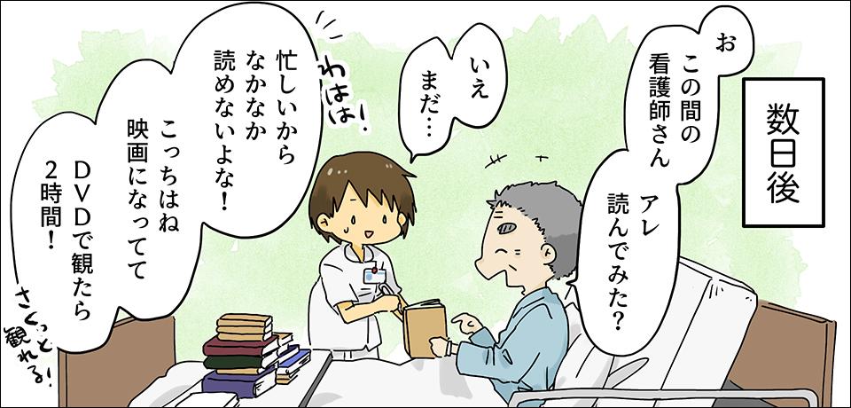 数日後 「お この間の看護師さんアレ読んでみた?」 「いえまだ…」「忙しいからなかなか読めないよな!こっちはね、映画になってて DVDで観たら2時間!」