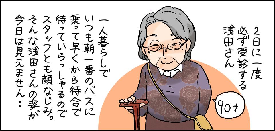 2日に一度受診する浅田さん 90才 一人暮らしでいつも朝一番のバスに乗って早くから待合で待っていらっしゃるのでスタッフとも顔馴染み。そんな浅田さんの姿が今日は見えません・・・