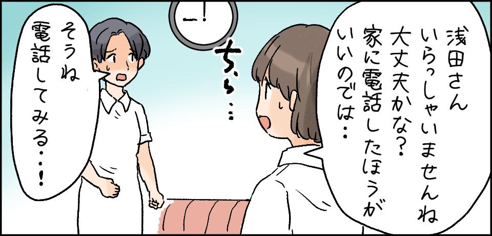 「浅田さんいらっしゃいませんね 大丈夫かな? 電話したほうがいいのでは・・・」「そうね 電話してみる・・!」