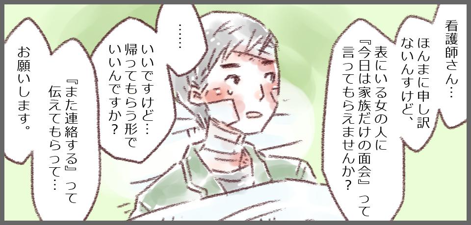 「看護師さん…ほんまに申し訳ないんすけど、表にいる女の人に『今日は家族だけの面会』って言ってもらえませんか?」私「いいですけど、帰ってもらうかたちでいいんですか?」 島田さん「『また連絡する』って伝えてもらって…お願いします。」