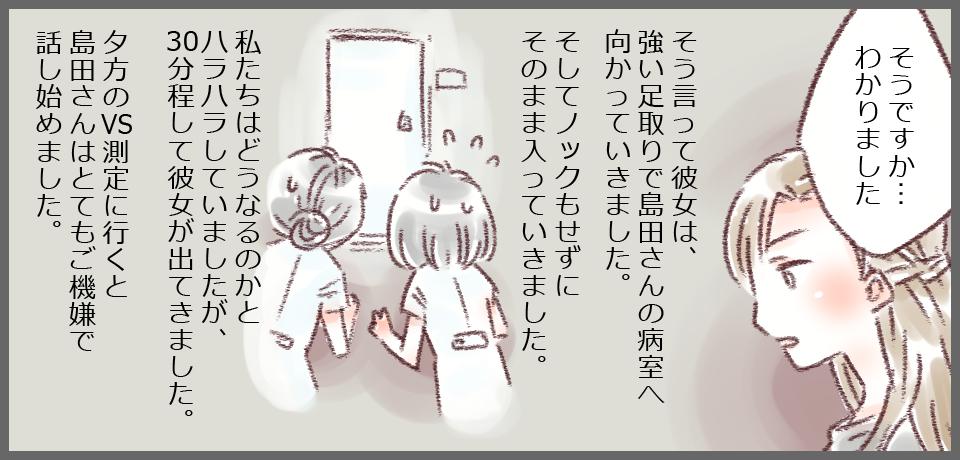 彼女「そうですか…わかりました。」  そう言って彼女は強い足取りで島田さんの病室へ向かっていきました。 そしてノックもせずに入っていきました。私たちはどうなるのかとハラハラしていましたが、30分ほどして彼女が出てきました。 夕方のVS測定に行くと島田さんはとてもご機嫌で話始めました。