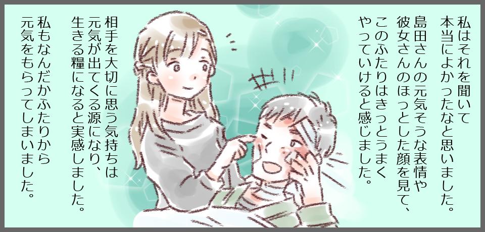 私はそれを聞いて本当によかったなと思いました。島田さんの元気そうな表情や彼女さんのほっとした顔を見て、このふたりはきっとうまくやっていけると感じました。相手を大切に思う気持ちは、人を元気をつくる源になり、生きる糧になると実感しました。 私もなんだかふたりから元気をもらってしまいました。
