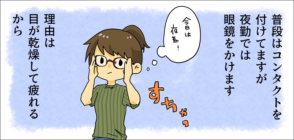 普段はコンタクトを付けてますが夜勤では眼鏡をかけます 理由は目が乾燥して疲れるから