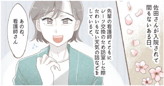 佐田さんが入院されて間もないある日、先輩の看護師とともにシーツ交換のため訪室した際た わいもない天気の話などをしていると、 「あのね、看護師さん」