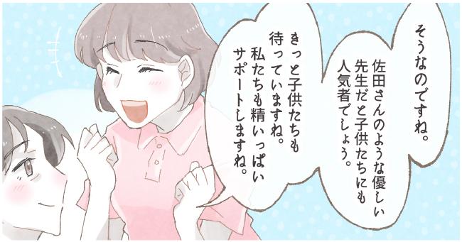 そうなのですね。佐田さんのような優しい先生だと子供たちにも人気者でしょう。きっと子供たちも待っていますね。私たちも精いっぱいサポートしますね。