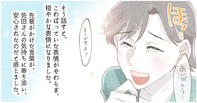 そう話すと、こわばっていた表情がやわらぎ、穏やかな表情になりました。先輩がかけた言葉が、佐田さんの気持ちに寄り添い、安心されたのだと感じました。