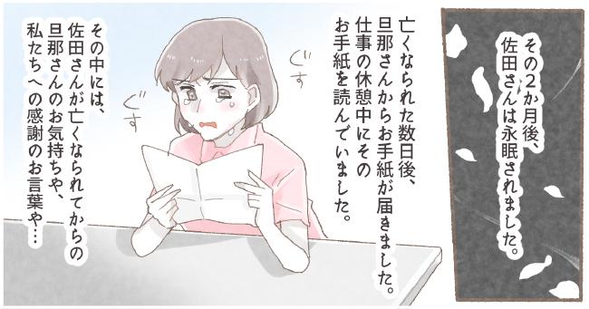 その2か月後、佐田さんは永眠されました。亡くなられた数日後、旦那さんからお手紙が届きました。仕事の休憩中にそのお手紙を読んで いました。その中には、佐田さんが亡くなられてからの旦那さんのお気持ちや、私たちへの感謝のお言葉や...