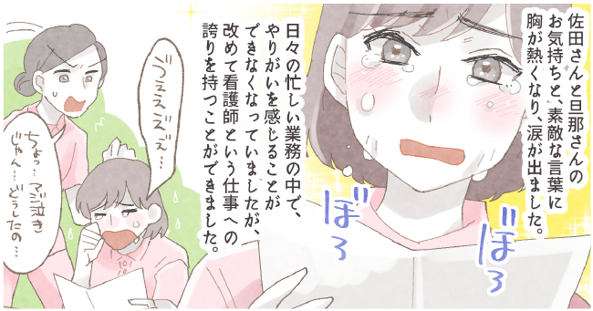 16佐田さんと旦那さんのお気持ちと、素敵な言葉に胸が熱くなり、涙が出ました。日々の忙しい業務の中で、やりがいを感じることができなくなっていましたが、改めて看護師という仕事への誇りを持つことができました。