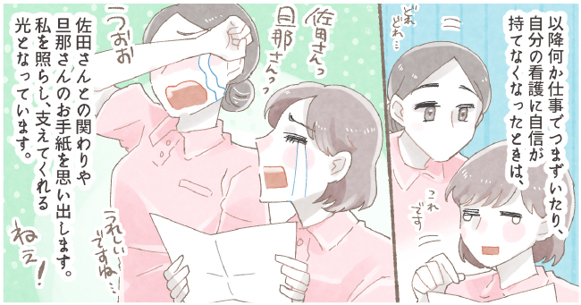 以降何か仕事でつまずいたり、自分の看護に自信が持てなくなったときは、佐田さんとの関わりや旦那さんのお手紙を思い出します。私を照らし、支えてくれる光となっています。