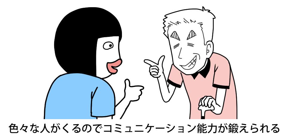 色々な人がくるのでコミュニケーション能力が鍛えられる
