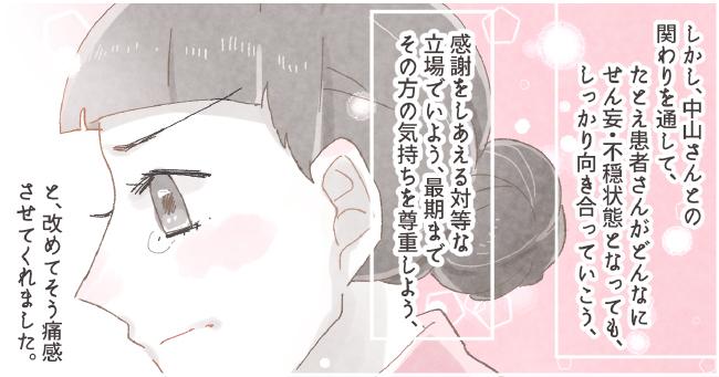しかし、中山さんとの関わりを通して、たとえ患者さんがどんなにせん妄・不穏状態となっても、しっかり向き合っていこう、感謝をしあえる対等な立場でいよう、最期までその方の気持ちを尊重しよう、と、改めてそう痛感させてくれました。