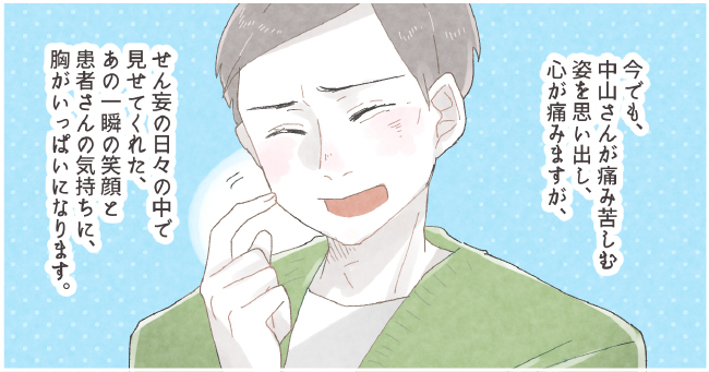 今でも、中山さんが痛み苦しむ姿を思い出し、心が痛みますが、せん妄の日々の中で見せてくれた、あの一瞬の笑顔と患者さんの気持ちに、胸がいっぱいになります。