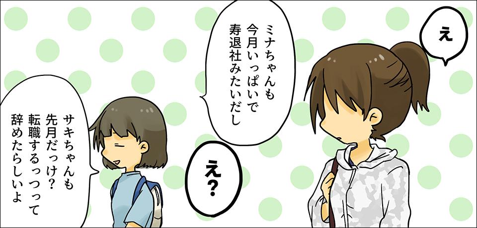 「え」 「ミナちゃんも今月いっぱいで寿退社みたいだし」 「え?」 「サキちゃんも先月だっけ? 転職するっつって辞めたらしいよ」