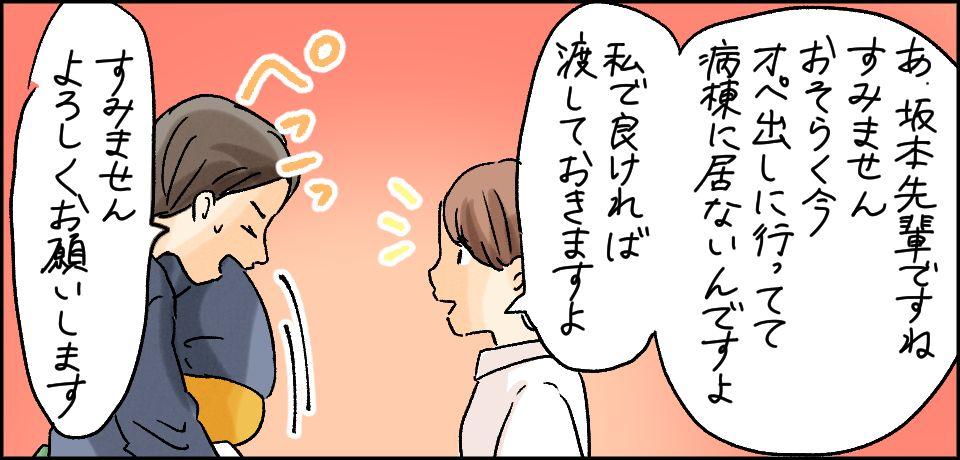 「」あ、坂本先輩ですね すいません おそらく今オペ出しに行ってて病棟にいないんですよ 私で良ければ渡しておきますよ」「すみません よろしくお願いいたします」